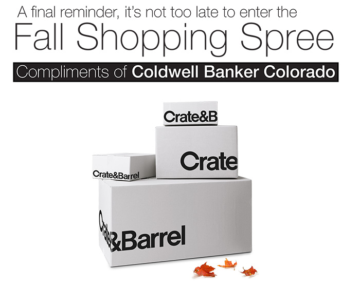 A final reminder, it?s not too late to enter  Fall Shopping Spree - Compliments of Coldwell Banker Colorado